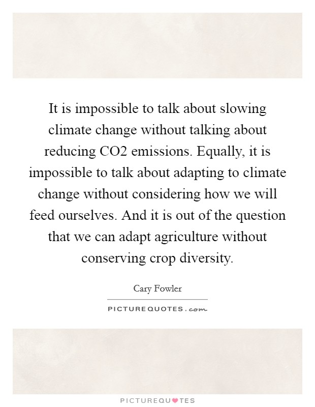 It is impossible to talk about slowing climate change without talking about reducing CO2 emissions. Equally, it is impossible to talk about adapting to climate change without considering how we will feed ourselves. And it is out of the question that we can adapt agriculture without conserving crop diversity Picture Quote #1