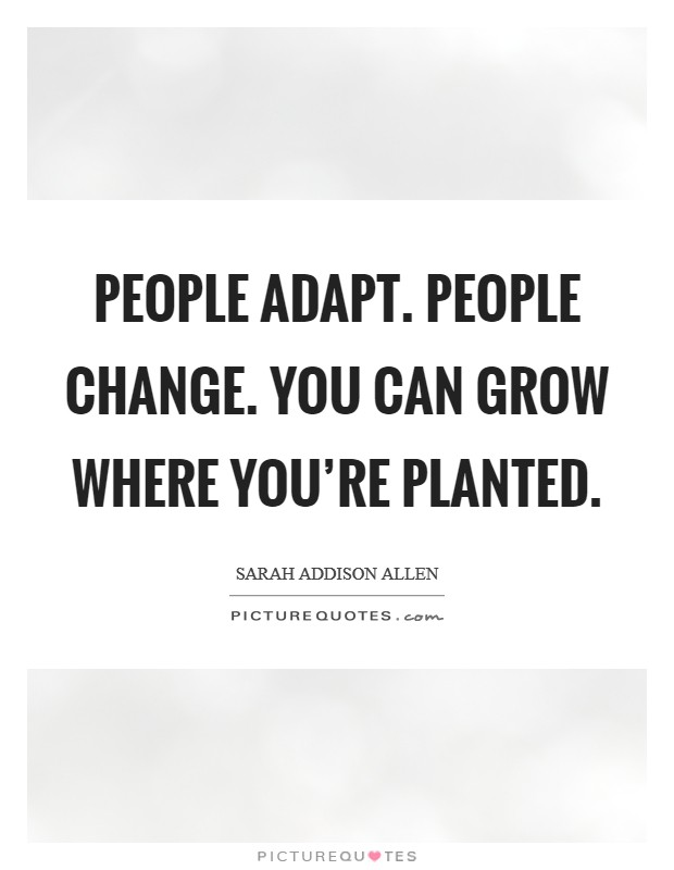 People adapt. People change. You can grow where you're planted Picture Quote #1