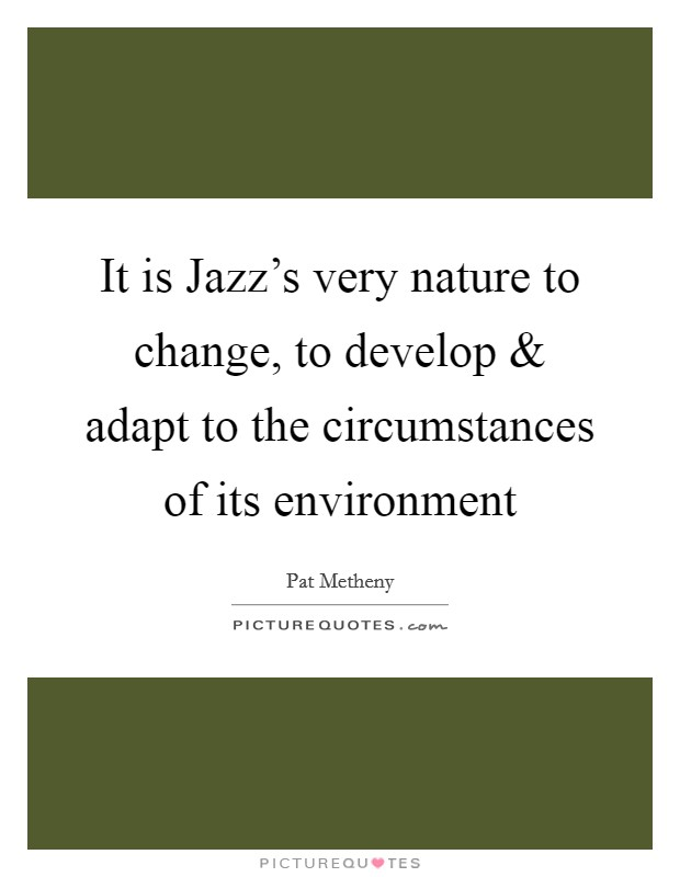 It is Jazz's very nature to change, to develop and adapt to the circumstances of its environment Picture Quote #1