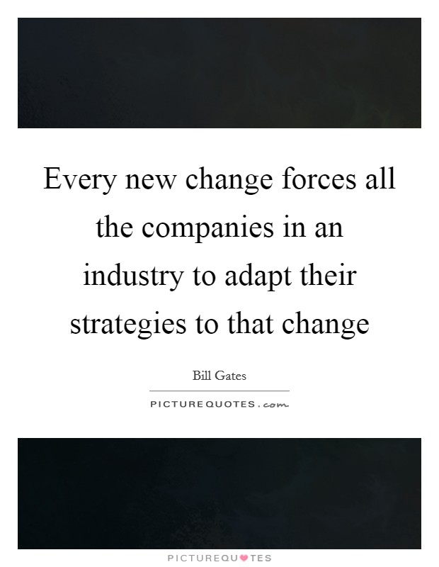 Every new change forces all the companies in an industry to adapt their strategies to that change Picture Quote #1