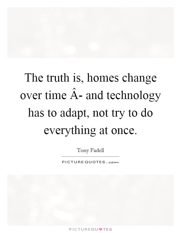 The truth is, homes change over time Â- and technology has to adapt, not try to do everything at once Picture Quote #1
