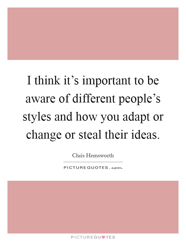 I think it's important to be aware of different people's styles and how you adapt or change or steal their ideas Picture Quote #1