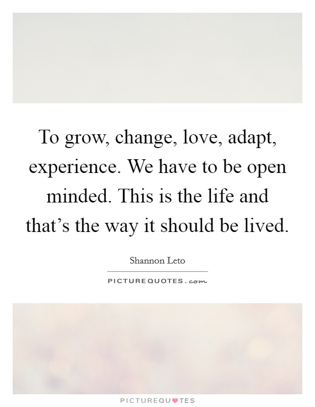 To grow, change, love, adapt, experience. We have to be open minded. This is the life and that's the way it should be lived Picture Quote #1