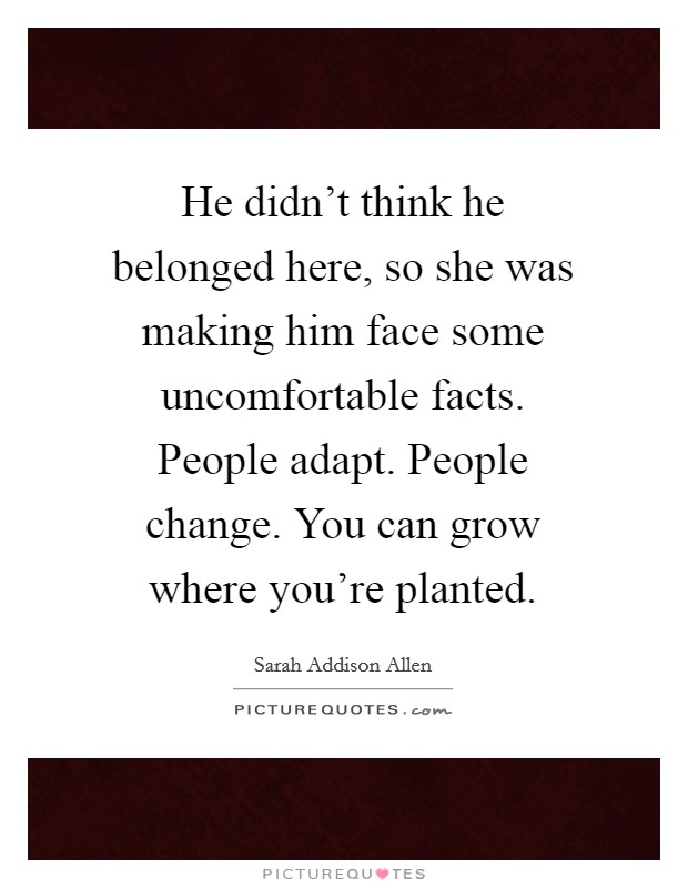 He didn't think he belonged here, so she was making him face some uncomfortable facts. People adapt. People change. You can grow where you're planted Picture Quote #1