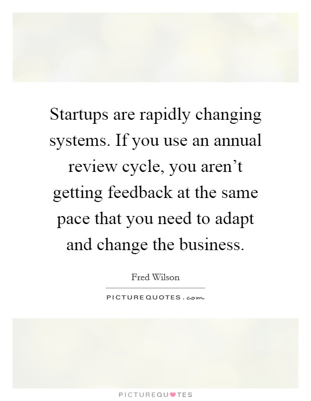 Startups are rapidly changing systems. If you use an annual review cycle, you aren't getting feedback at the same pace that you need to adapt and change the business Picture Quote #1