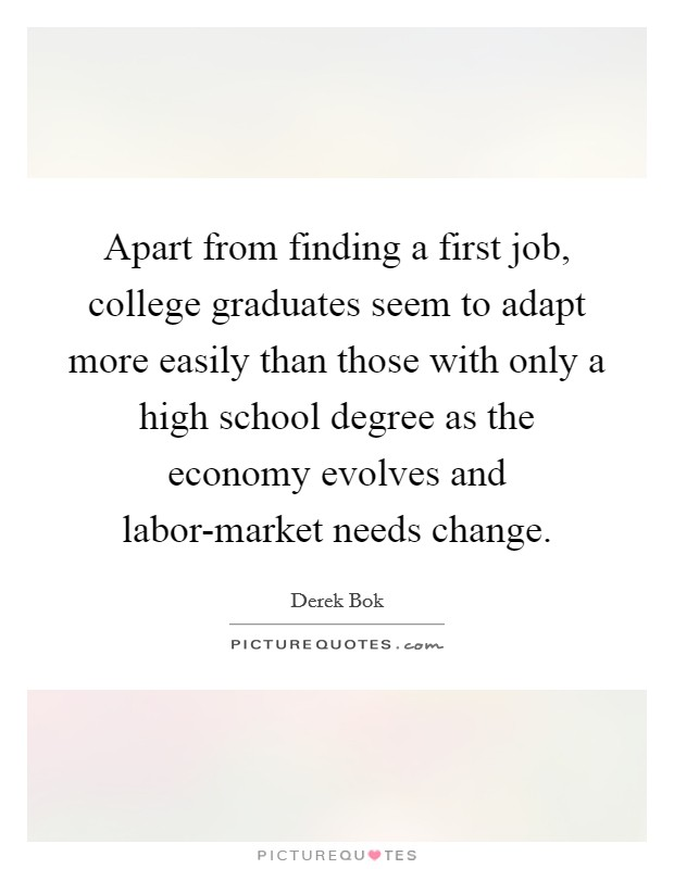 Apart from finding a first job, college graduates seem to adapt more easily than those with only a high school degree as the economy evolves and labor-market needs change Picture Quote #1