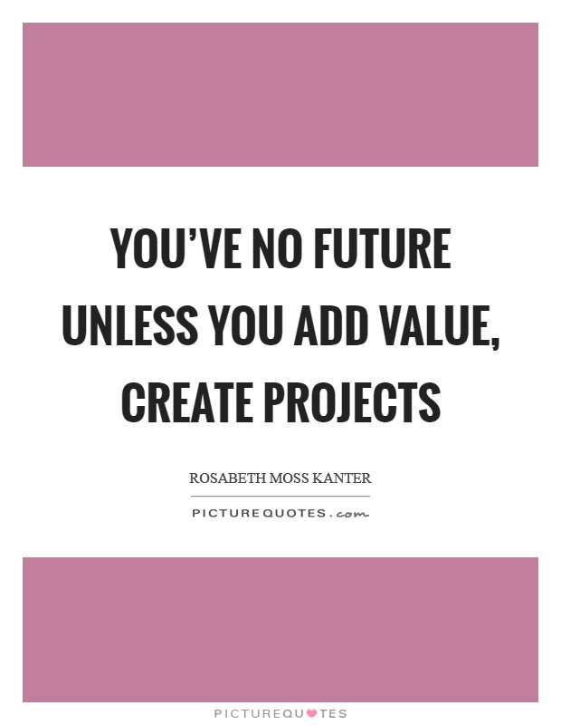 You've no future unless you add value, create projects Picture Quote #1