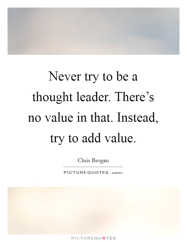 Never try to be a thought leader. There's no value in that. Instead, try to add value. Picture Quote #1