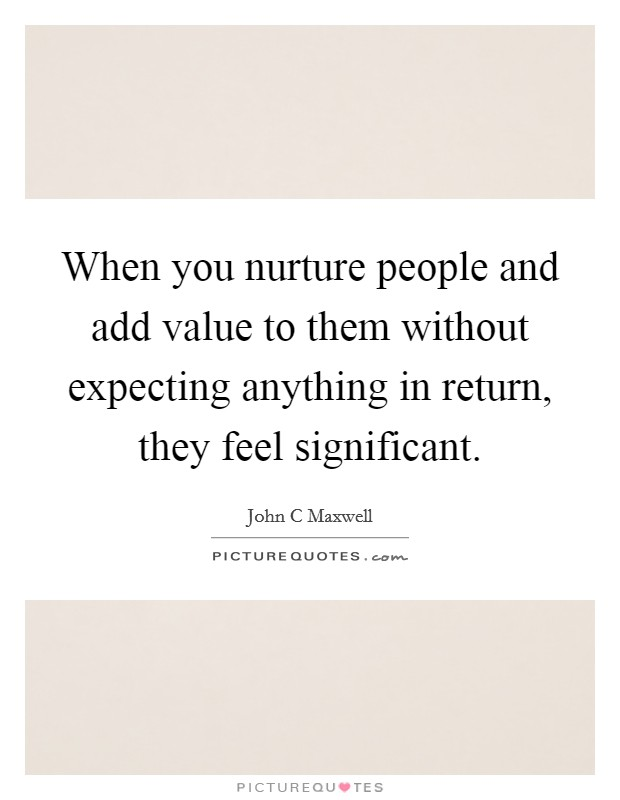 When you nurture people and add value to them without expecting anything in return, they feel significant Picture Quote #1