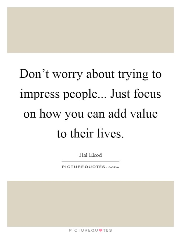 Don't worry about trying to impress people... Just focus on how you can add value to their lives Picture Quote #1