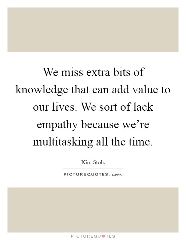 We miss extra bits of knowledge that can add value to our lives. We sort of lack empathy because we're multitasking all the time Picture Quote #1