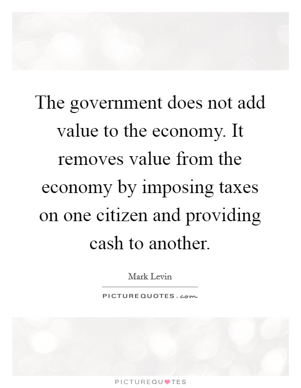 The government does not add value to the economy. It removes value from the economy by imposing taxes on one citizen and providing cash to another Picture Quote #1