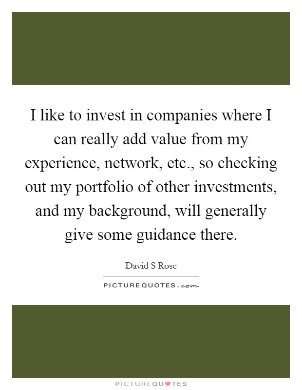 I like to invest in companies where I can really add value from my experience, network, etc., so checking out my portfolio of other investments, and my background, will generally give some guidance there Picture Quote #1
