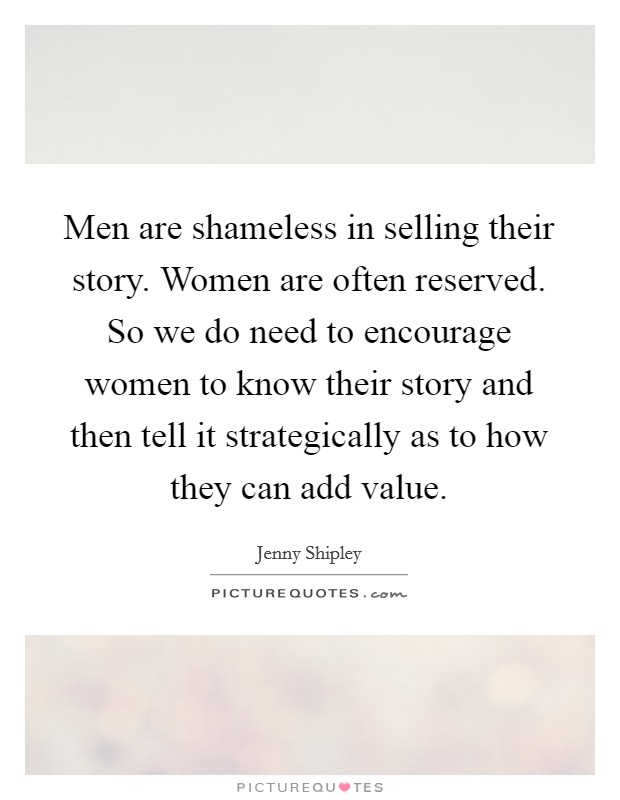 Men are shameless in selling their story. Women are often reserved. So we do need to encourage women to know their story and then tell it strategically as to how they can add value Picture Quote #1