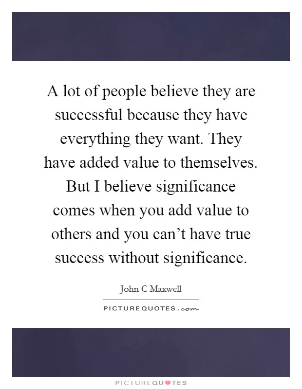 A lot of people believe they are successful because they have everything they want. They have added value to themselves. But I believe significance comes when you add value to others and you can't have true success without significance Picture Quote #1