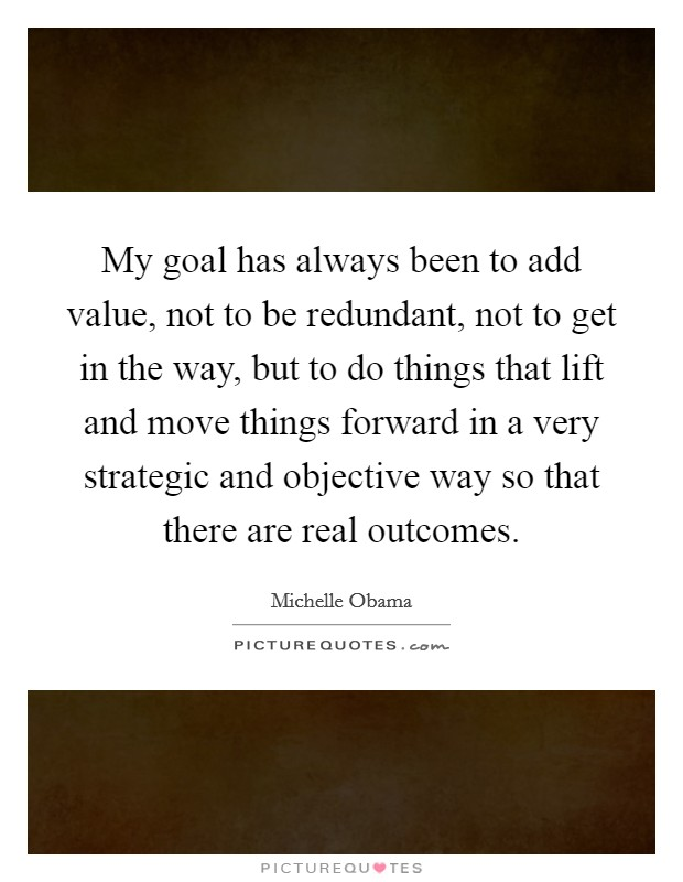 My goal has always been to add value, not to be redundant, not to get in the way, but to do things that lift and move things forward in a very strategic and objective way so that there are real outcomes Picture Quote #1