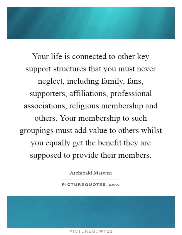 Your life is connected to other key support structures that you must never neglect, including family, fans, supporters, affiliations, professional associations, religious membership and others. Your membership to such groupings must add value to others whilst you equally get the benefit they are supposed to provide their members Picture Quote #1