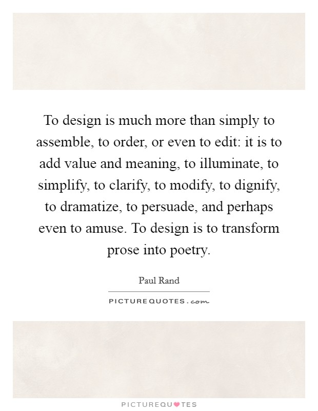 To design is much more than simply to assemble, to order, or even to edit: it is to add value and meaning, to illuminate, to simplify, to clarify, to modify, to dignify, to dramatize, to persuade, and perhaps even to amuse. To design is to transform prose into poetry Picture Quote #1