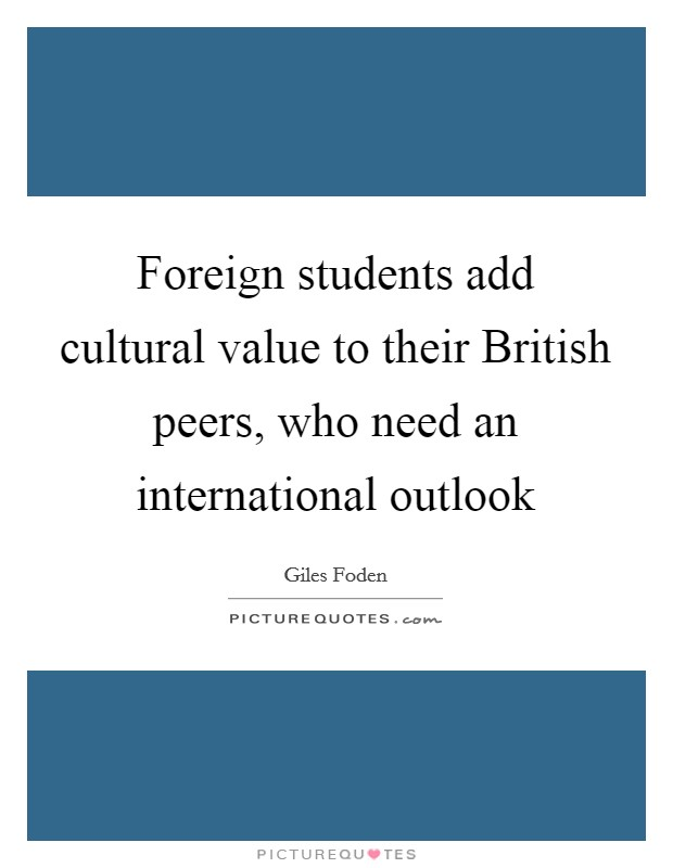 Foreign students add cultural value to their British peers, who need an international outlook Picture Quote #1
