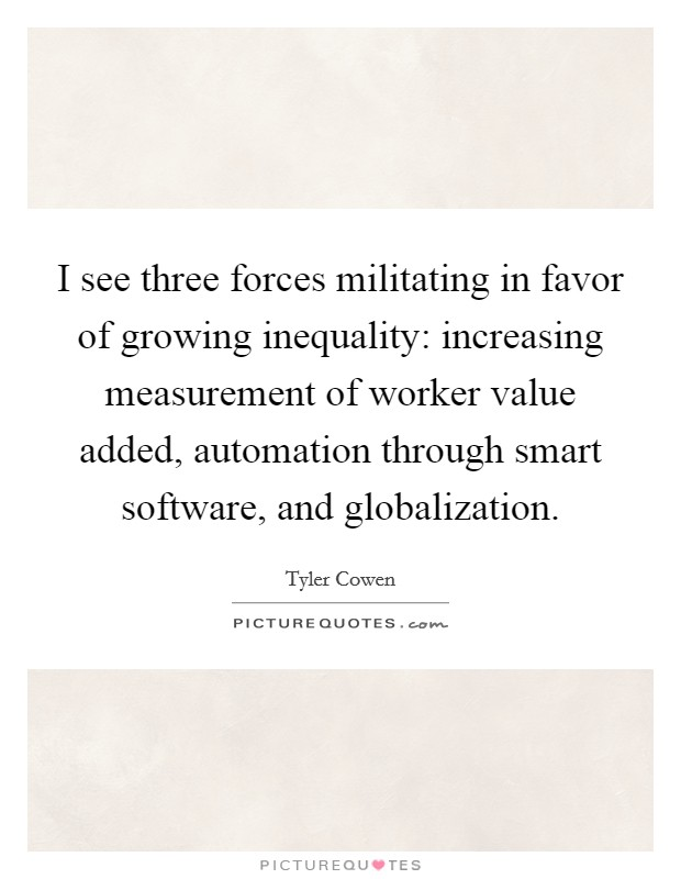 I see three forces militating in favor of growing inequality: increasing measurement of worker value added, automation through smart software, and globalization Picture Quote #1