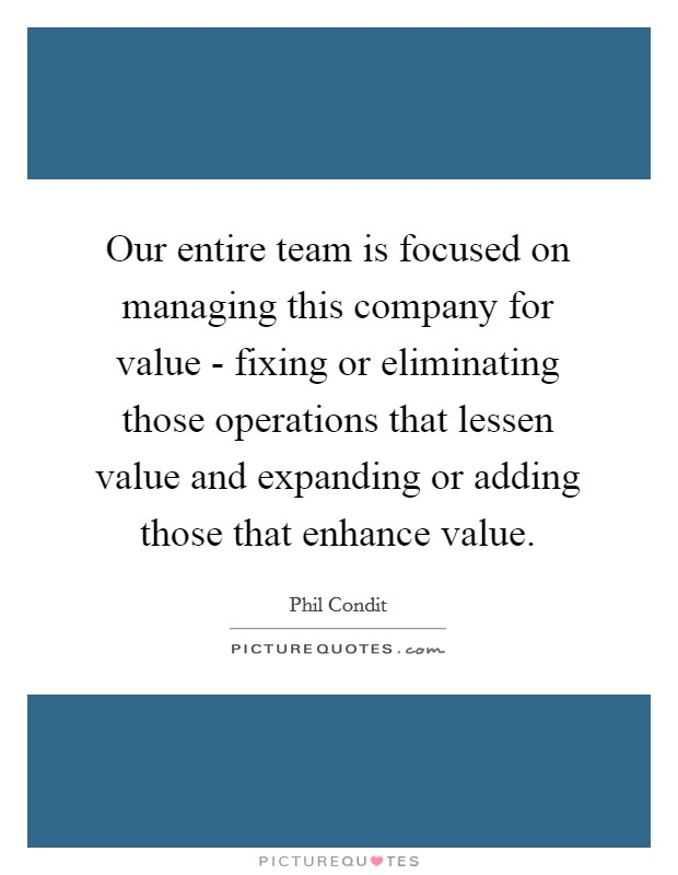 Our entire team is focused on managing this company for value - fixing or eliminating those operations that lessen value and expanding or adding those that enhance value Picture Quote #1