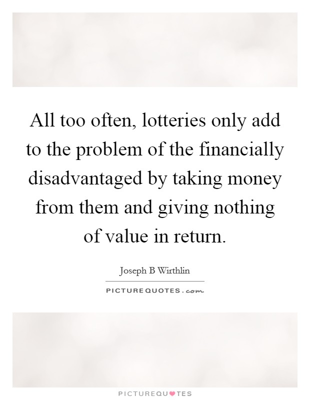All too often, lotteries only add to the problem of the financially disadvantaged by taking money from them and giving nothing of value in return Picture Quote #1