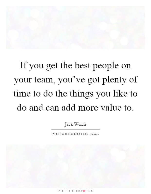 If you get the best people on your team, you've got plenty of time to do the things you like to do and can add more value to Picture Quote #1