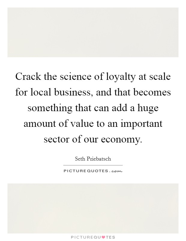 Crack the science of loyalty at scale for local business, and that becomes something that can add a huge amount of value to an important sector of our economy Picture Quote #1