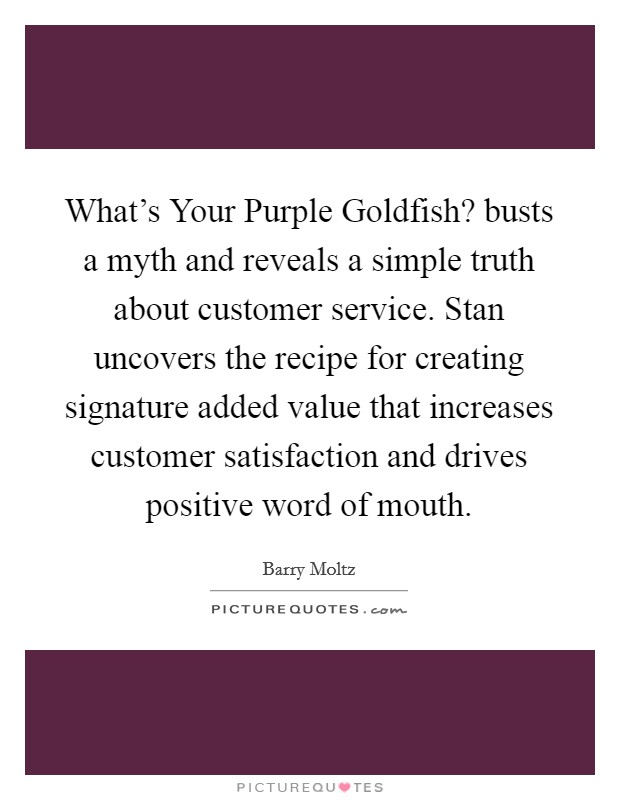What's Your Purple Goldfish? busts a myth and reveals a simple truth about customer service. Stan uncovers the recipe for creating signature added value that increases customer satisfaction and drives positive word of mouth Picture Quote #1
