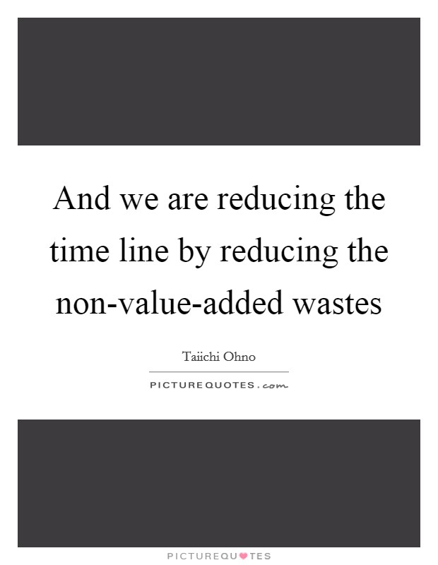 And we are reducing the time line by reducing the non-value-added wastes Picture Quote #1