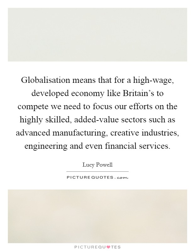 Globalisation means that for a high-wage, developed economy like Britain's to compete we need to focus our efforts on the highly skilled, added-value sectors such as advanced manufacturing, creative industries, engineering and even financial services Picture Quote #1