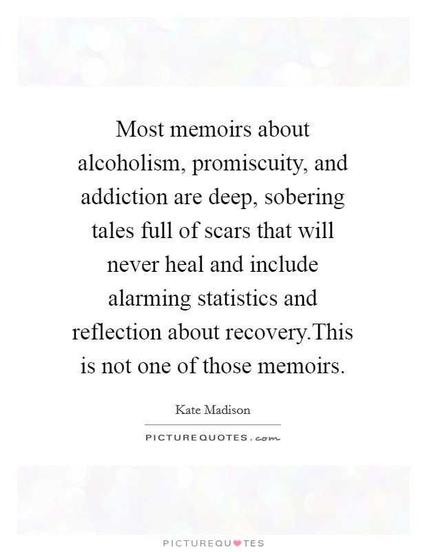 Most memoirs about alcoholism, promiscuity, and addiction are deep, sobering tales full of scars that will never heal and include alarming statistics and reflection about recovery.This is not one of those memoirs Picture Quote #1