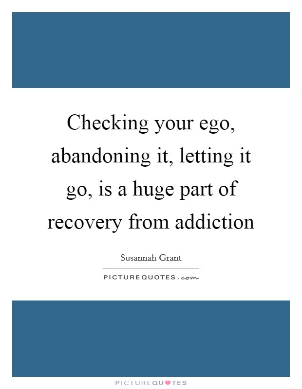Checking your ego, abandoning it, letting it go, is a huge part of recovery from addiction Picture Quote #1