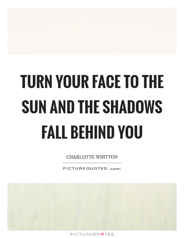 Turn your face to the sun and the shadows fall behind you Picture Quote #1