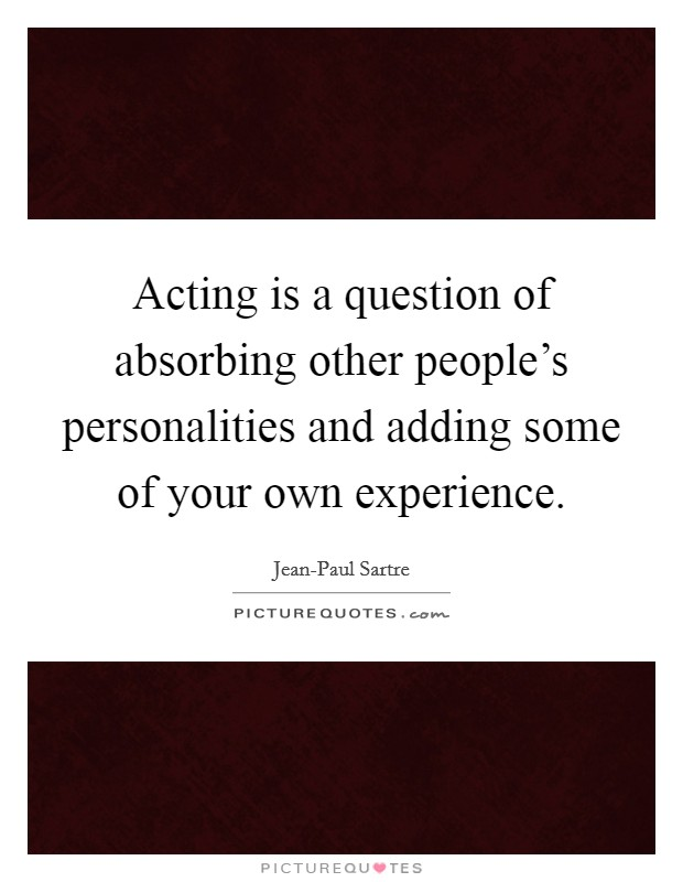 Acting is a question of absorbing other people's personalities and adding some of your own experience Picture Quote #1