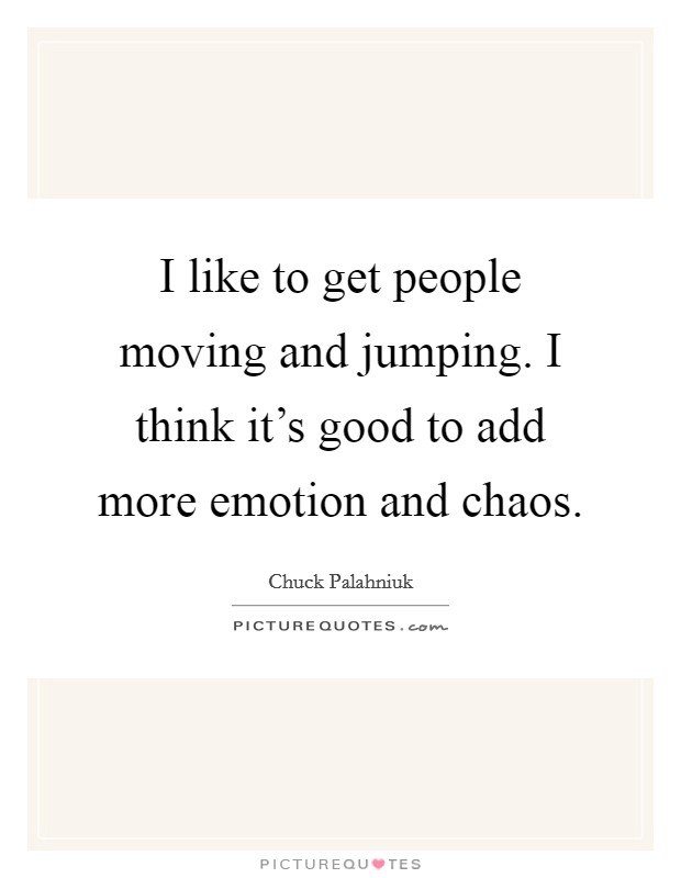 I like to get people moving and jumping. I think it's good to add more emotion and chaos Picture Quote #1
