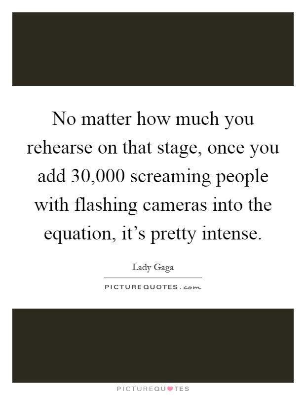 No matter how much you rehearse on that stage, once you add 30,000 screaming people with flashing cameras into the equation, it's pretty intense Picture Quote #1