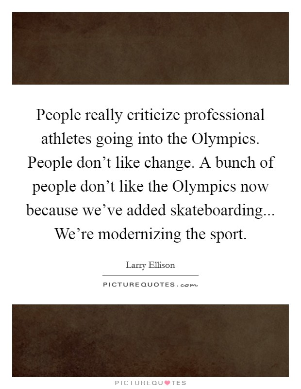 People really criticize professional athletes going into the Olympics. People don't like change. A bunch of people don't like the Olympics now because we've added skateboarding... We're modernizing the sport Picture Quote #1