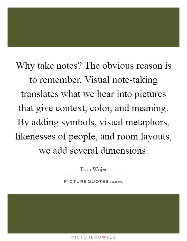Why take notes? The obvious reason is to remember. Visual note-taking translates what we hear into pictures that give context, color, and meaning. By adding symbols, visual metaphors, likenesses of people, and room layouts, we add several dimensions Picture Quote #1