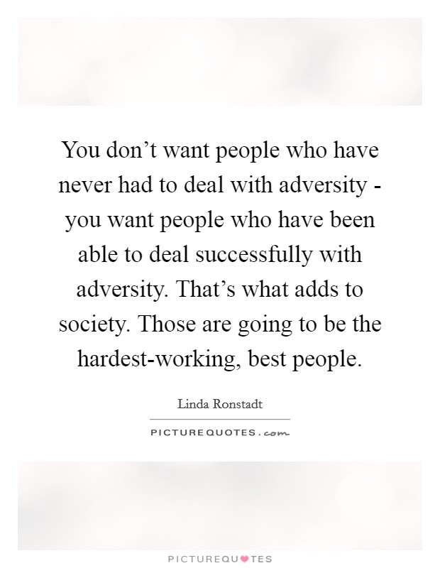 You don't want people who have never had to deal with adversity - you want people who have been able to deal successfully with adversity. That's what adds to society. Those are going to be the hardest-working, best people Picture Quote #1