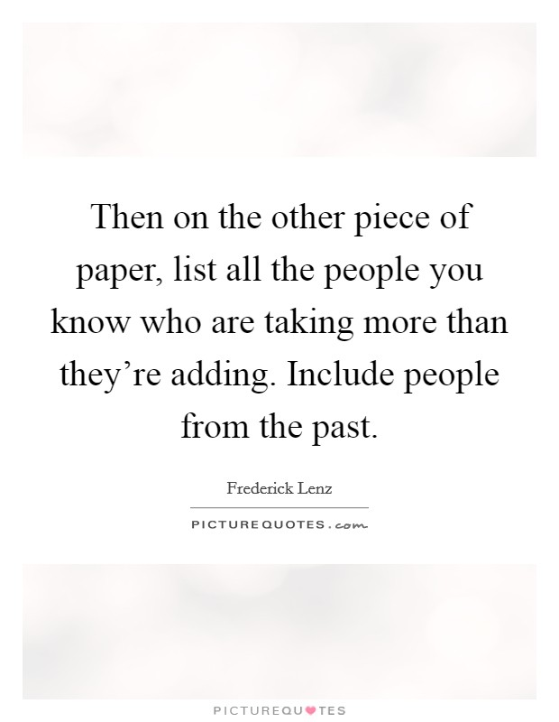 Then on the other piece of paper, list all the people you know who are taking more than they're adding. Include people from the past Picture Quote #1