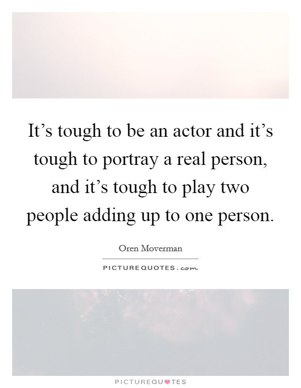 It's tough to be an actor and it's tough to portray a real person, and it's tough to play two people adding up to one person Picture Quote #1