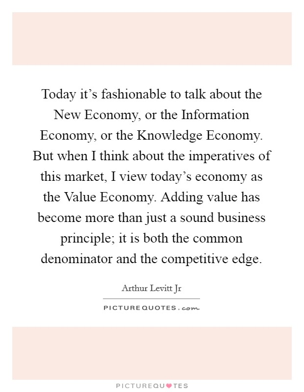 Today it's fashionable to talk about the New Economy, or the Information Economy, or the Knowledge Economy. But when I think about the imperatives of this market, I view today's economy as the Value Economy. Adding value has become more than just a sound business principle; it is both the common denominator and the competitive edge Picture Quote #1