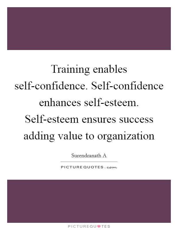 Training enables self-confidence. Self-confidence enhances self-esteem. Self-esteem ensures success adding value to organization Picture Quote #1