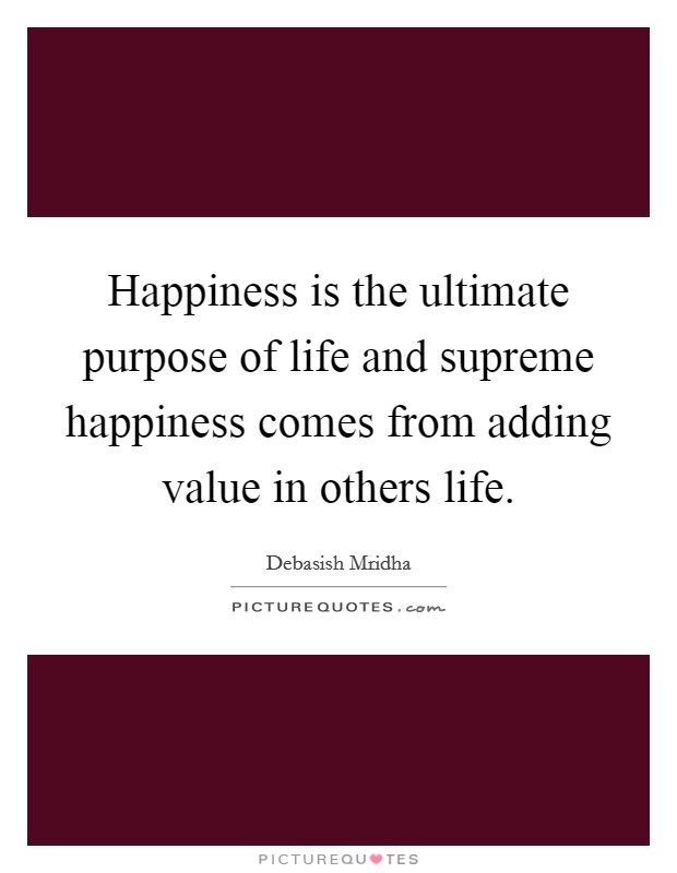 Happiness is the ultimate purpose of life and supreme happiness comes from adding value in others life Picture Quote #1