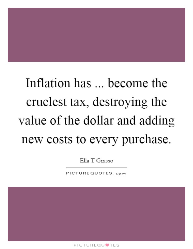 Inflation has ... become the cruelest tax, destroying the value of the dollar and adding new costs to every purchase Picture Quote #1