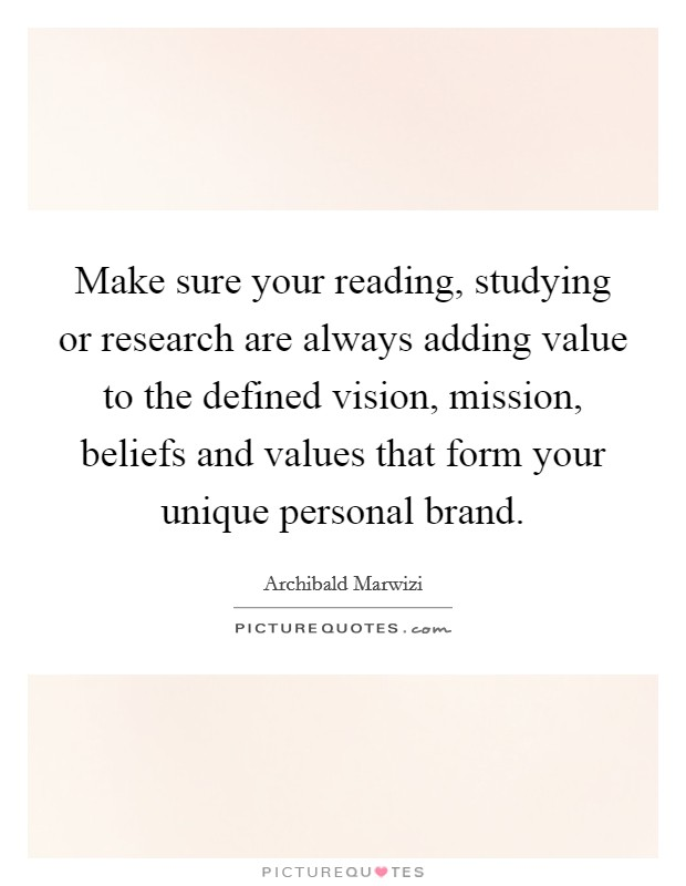 Make sure your reading, studying or research are always adding value to the defined vision, mission, beliefs and values that form your unique personal brand Picture Quote #1