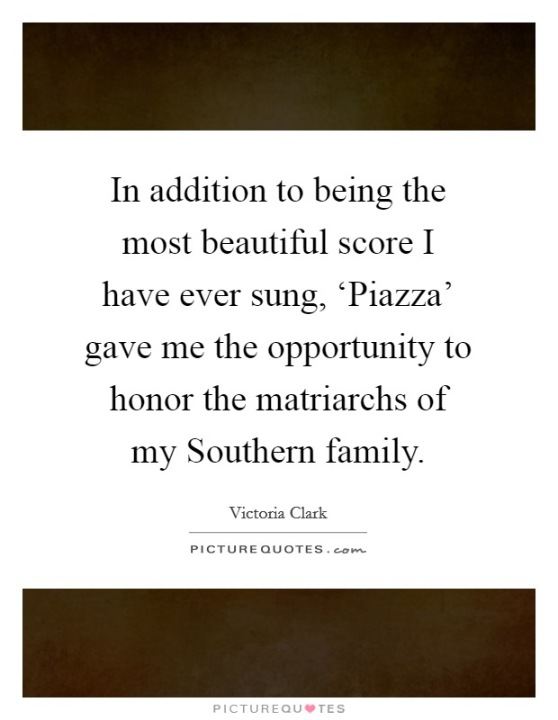 In addition to being the most beautiful score I have ever sung, 'Piazza' gave me the opportunity to honor the matriarchs of my Southern family Picture Quote #1