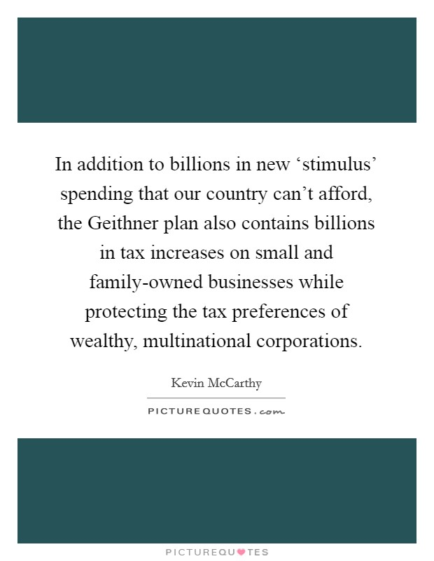 In addition to billions in new 'stimulus' spending that our country can't afford, the Geithner plan also contains billions in tax increases on small and family-owned businesses while protecting the tax preferences of wealthy, multinational corporations Picture Quote #1