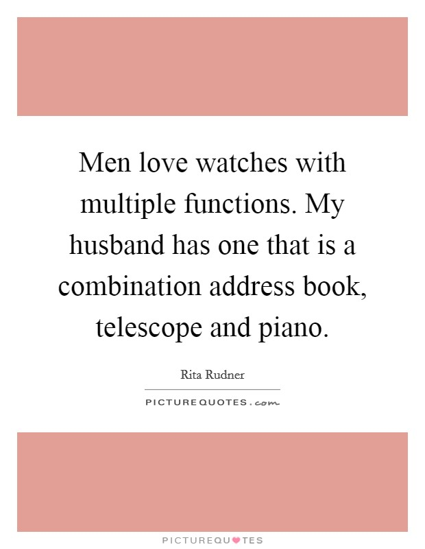 Men love watches with multiple functions. My husband has one that is a combination address book, telescope and piano Picture Quote #1